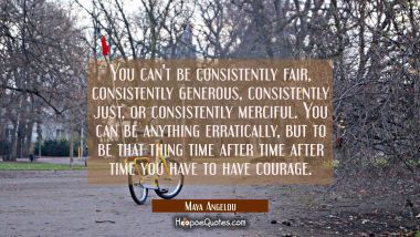 You can't be consistently fair consistently generous consistently just or consistently merciful. Yo Maya Angelou Quotes