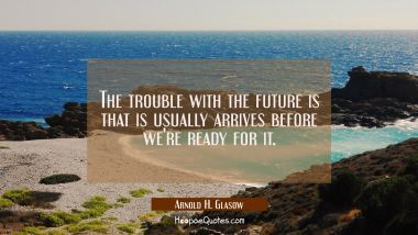 The trouble with the future is that is usually arrives before we're ready for it. Arnold H. Glasow Quotes