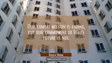Our combat mission is ending but our commitment to Iraq's future is not. Barack Obama Quotes