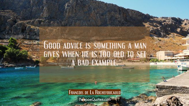 Good advice is something a man gives when he is too old to set a bad example.