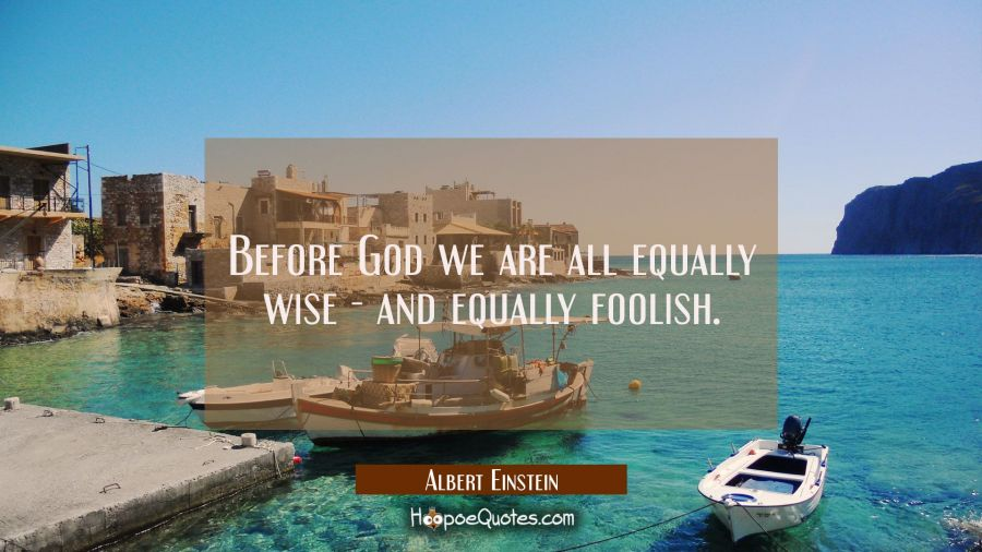Before God we are all equally wise - and equally foolish. Albert Einstein Quotes