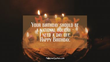 Your birthday should be a national holiday - I need a day off. Happy Birthday. Quotes
