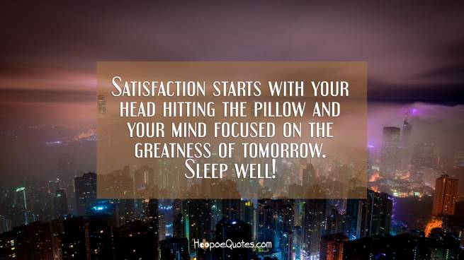 Satisfaction starts with your head hitting the pillow and your mind focused on the greatness of tomorrow. Sleep well!