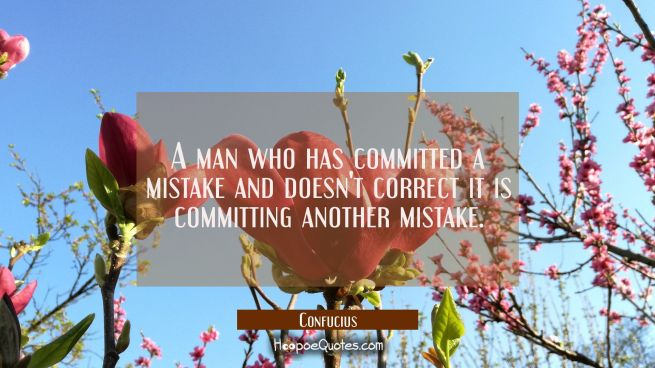 A man who has committed a mistake and doesn't correct it is committing another mistake.