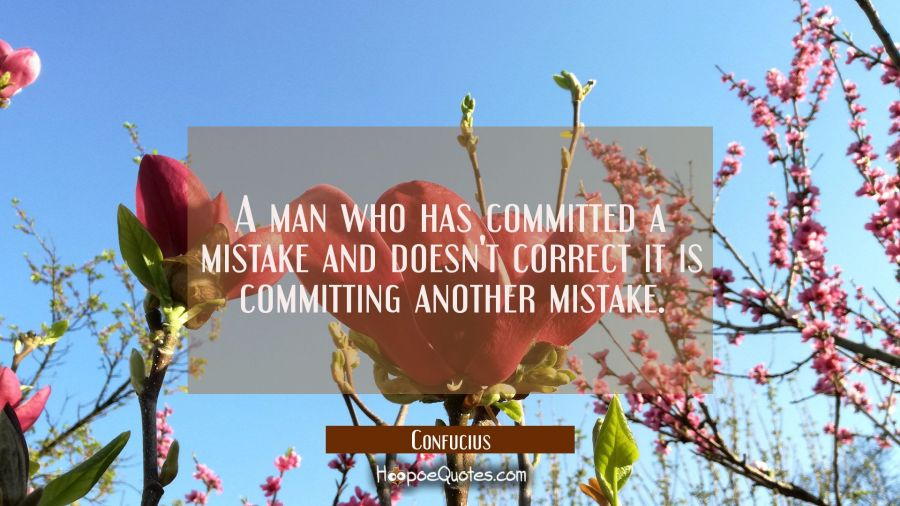A man who has committed a mistake and doesn't correct it is committing another mistake. Confucius Quotes