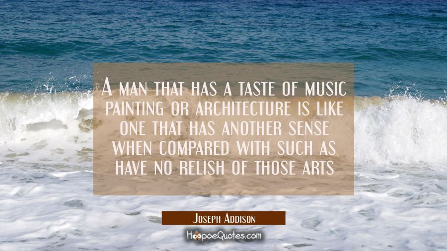 A man that has a taste of music painting or architecture is like one that has another sense when co Joseph Addison Quotes