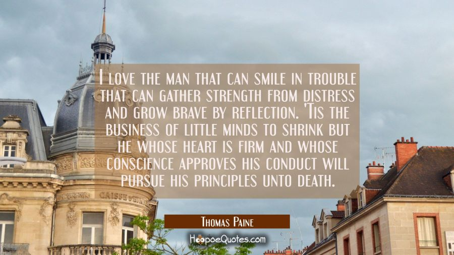 I love the man that can smile in trouble that can gather strength from distress and grow brave by r Thomas Paine Quotes