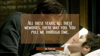 All these years, all these memories, there was you. You pull me through time. Quotes