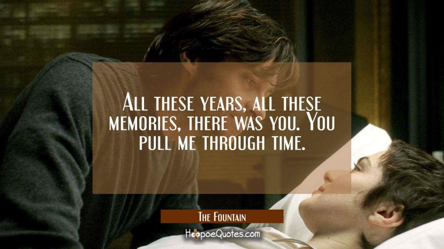 All these years, all these memories, there was you. You pull me through time. Movie Quotes Quotes