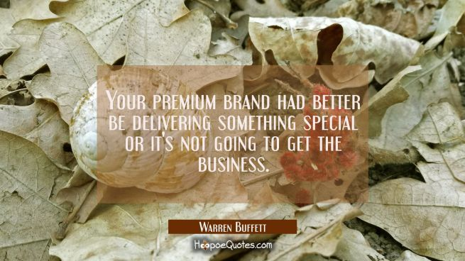 Your premium brand had better be delivering something special or it's not going to get the business