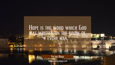Hope is the word which God has written on the brow of every man. Victor Hugo Quotes
