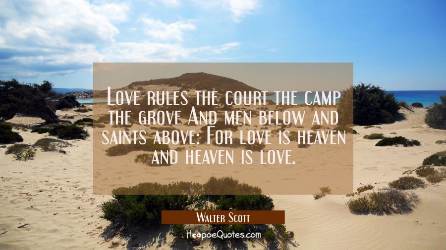 Love rules the court the camp the grove And men below and saints above: For love is heaven and heav Walter Scott Quotes