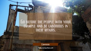 Go before the people with your example and be laborious in their affairs. Confucius Quotes