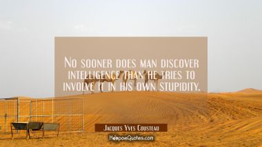 No sooner does man discover intelligence than he tries to involve it in his own stupidity. Jacques Yves Cousteau Quotes