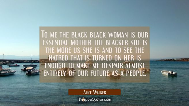 To me the black black woman is our essential mother the blacker she is the more us she is and to se