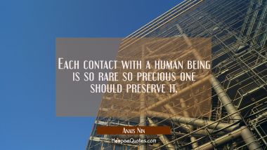 Each contact with a human being is so rare so precious one should preserve it.