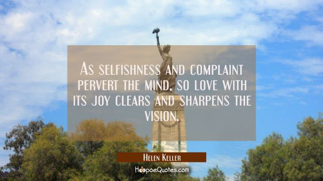 As selfishness and complaint pervert the mind so love with its joy clears and sharpens the vision.
