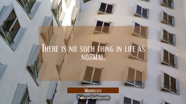 There is no such thing in life as normal