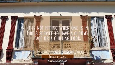 It is not fitting when one is in God's service to have a gloomy face or a chilling look.