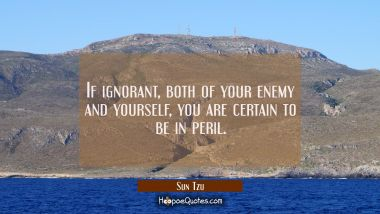 If ignorant both of your enemy and yourself you are certain to be in peril.