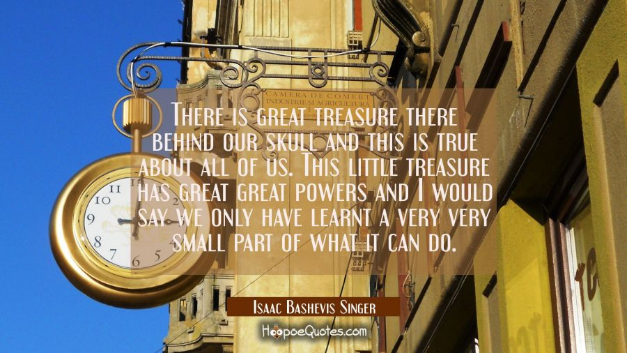 There is great treasure there behind our skull and this is true about all of us. This little treasu Isaac Bashevis Singer Quotes