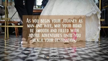 As you begin your journey as man and wife, may your road be smooth and filled with joyful adventures until you reach your destination. Quotes