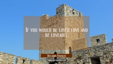 If you would be loved love and be loveable.