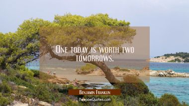 One today is worth two tomorrows. Benjamin Franklin Quotes
