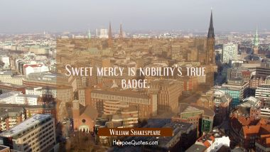 Sweet mercy is nobility's true badge. William Shakespeare Quotes