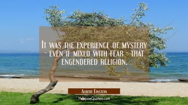 It was the experience of mystery - even if mixed with fear - that engendered religion.