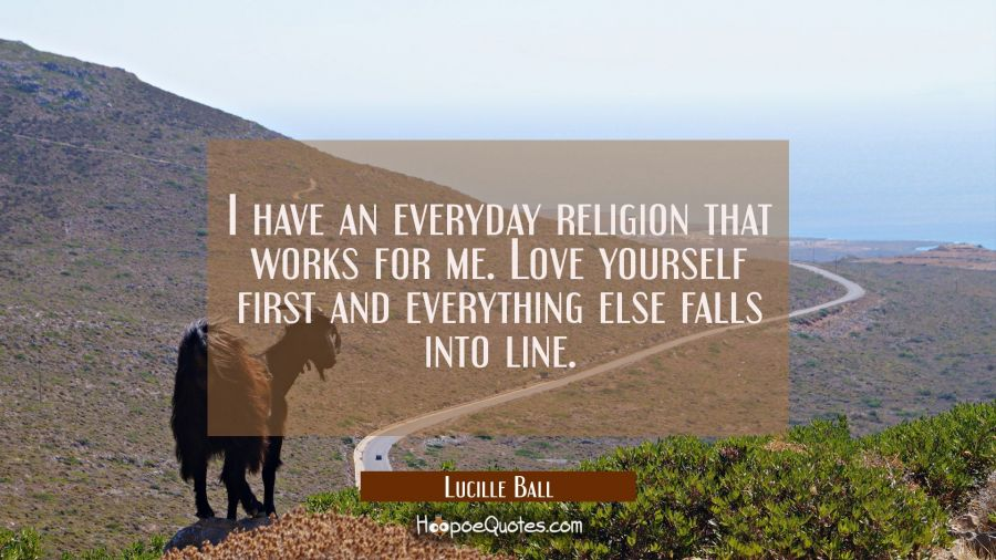 I have an everyday religion that works for me. Love yourself first and everything else falls into l Lucille Ball Quotes