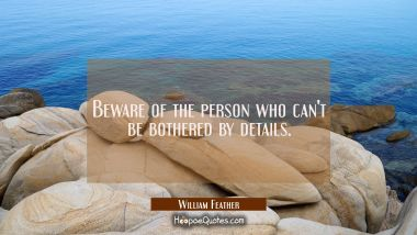 Beware of the person who can't be bothered by details.
