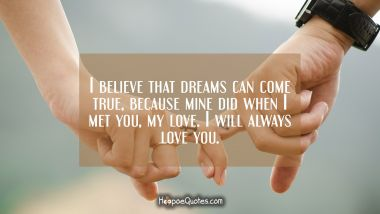 I believe that dreams can come true, because mine did when I met you, my love. I will always love you. I Love You Quotes