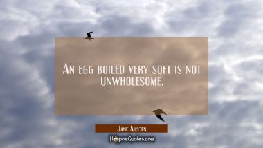 An egg boiled very soft is not unwholesome.