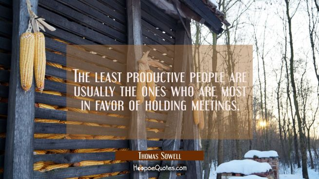 The least productive people are usually the ones who are most in favor of holding meetings.
