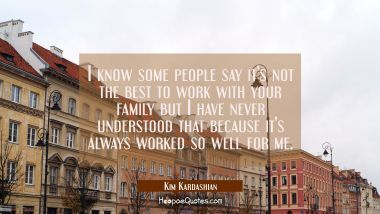 I know some people say it's not the best to work with your family but I have never understood that