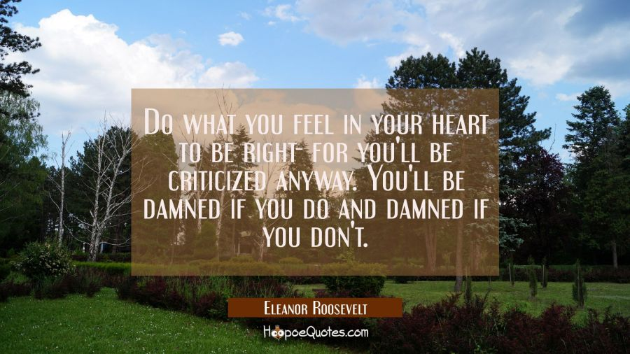 Do what you feel in your heart to be right - for you'll be criticized anyway. You'll be damned if yo Eleanor Roosevelt Quotes