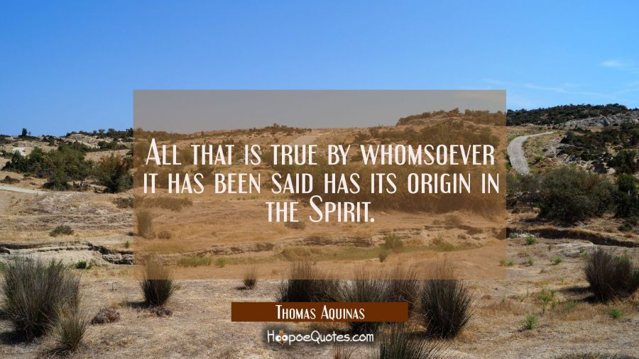 All that is true by whomsoever it has been said has its origin in the Spirit. Thomas Aquinas Quotes