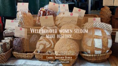 Well-behaved women seldom make history. Laurel Thatcher Ulrich Quotes