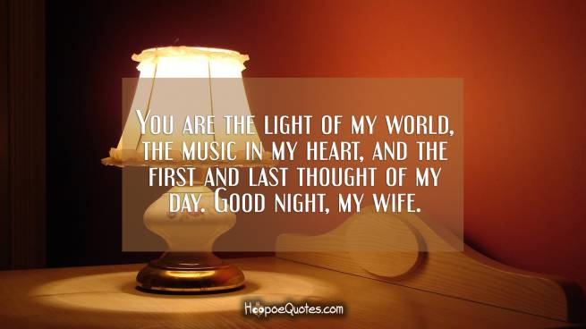 You are the light of my world, the music in my heart, and the first and last thought of my day. Good night, my wife.