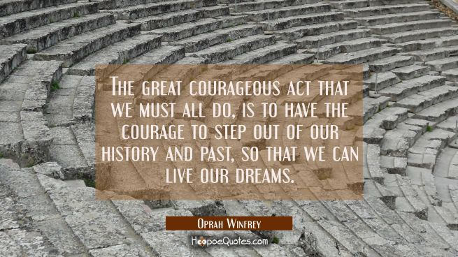 The great courageous act that we must all do, is to have the courage to step out of our history and past so that we can live our dreams.