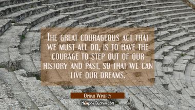 The great courageous act that we must all do, is to have the courage to step out of our history and past so that we can live our dreams. Oprah Winfrey Quotes