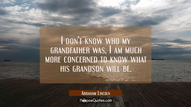 I don't know who my grandfather was, I am much more concerned to know what his grandson will be.