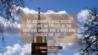 An architect's most useful tools are an eraser at the drafting board and a wrecking bar at the site Frank Lloyd Wright Quotes