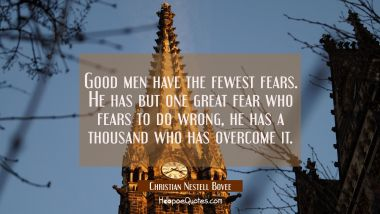 Good men have the fewest fears. He has but one great fear who fears to do wrong, he has a thousand