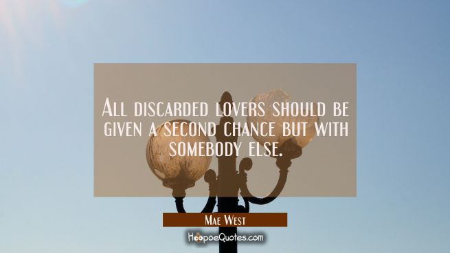 All discarded lovers should be given a second chance but with somebody else.