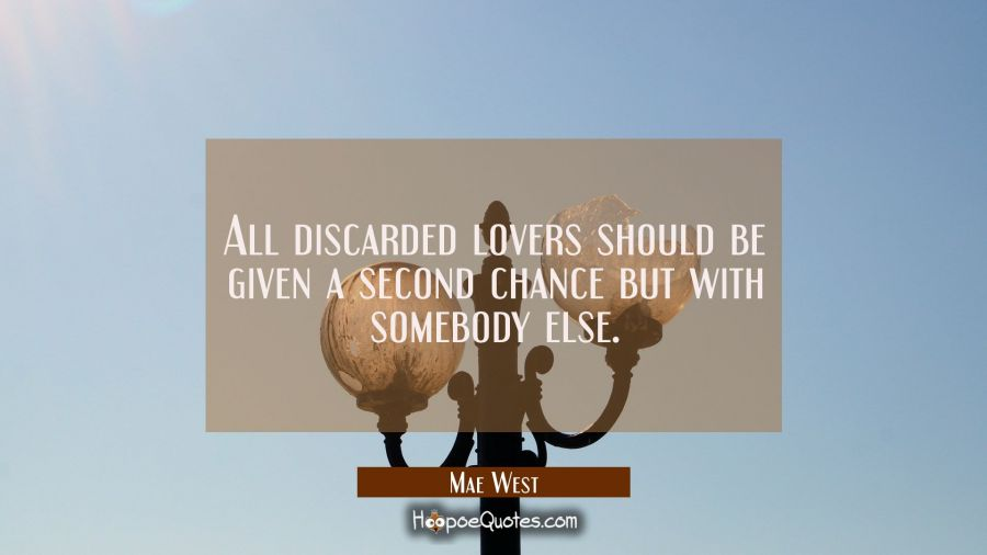 All discarded lovers should be given a second chance but with somebody else. Mae West Quotes