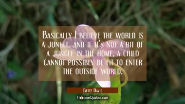 Basically I believe the world is a jungle and if it's not a bit of a jungle in the home a child can