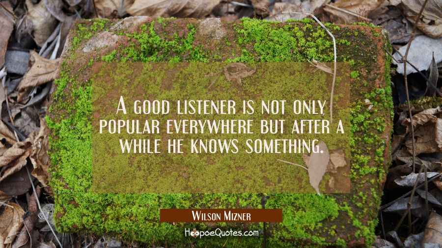 A good listener is not only popular everywhere but after a while he knows something. Wilson Mizner Quotes