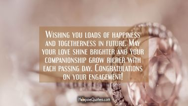 Wishing you loads of happiness and togetherness in future. May your love shine brighter and your companionship grow richer with each passing day. Congratulations on your engagement! Engagement Quotes